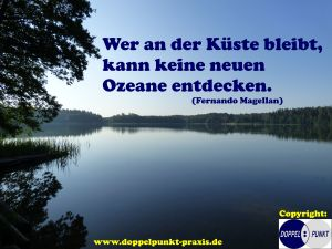 Wer an der Küste bleibt, kann keine neuen Ozeane entdecken. (Fernando Magellan) - www.doppelpunkt-praxis.de